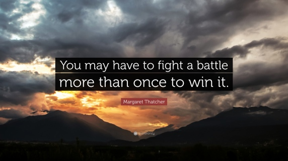 12294-Margaret-Thatcher-Quote-You-may-have-to-fight-a-battle-more-than.jpg
